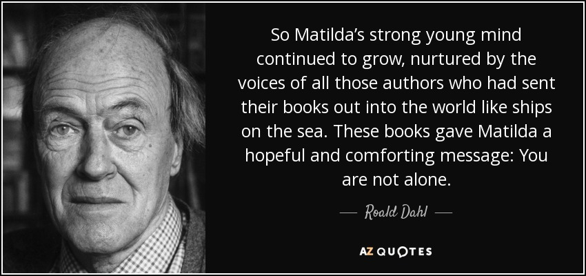So Matilda's strong young mind continued to grow, nurtured by the voices of all those authors who had sent their books out into the world like ships on the sea. These books gave Matilda a hopeful and comforting message: You are not alone. - Roald Dahl