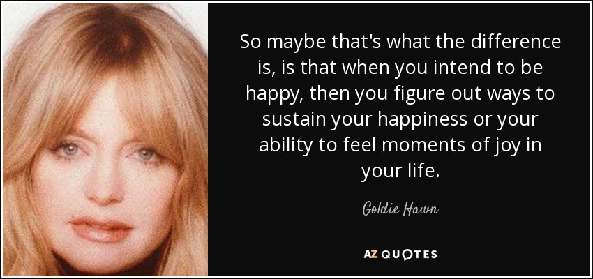 So maybe that's what the difference is, is that when you intend to be happy, then you figure out ways to sustain your happiness or your ability to feel moments of joy in your life. - Goldie Hawn