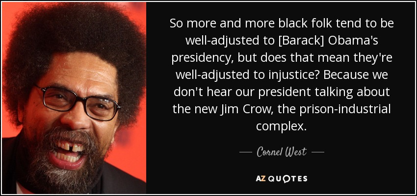 So more and more black folk tend to be well-adjusted to [Barack] Obama's presidency, but does that mean they're well-adjusted to injustice? Because we don't hear our president talking about the new Jim Crow, the prison-industrial complex. - Cornel West