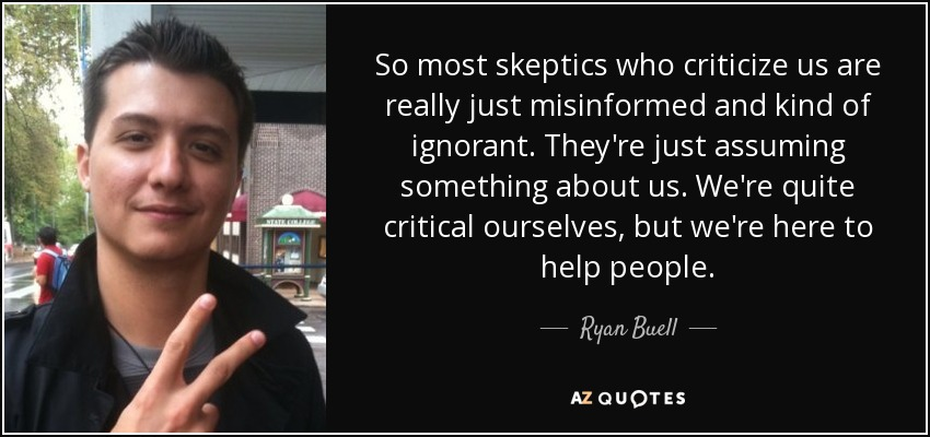 So most skeptics who criticize us are really just misinformed and kind of ignorant. They're just assuming something about us. We're quite critical ourselves, but we're here to help people. - Ryan Buell