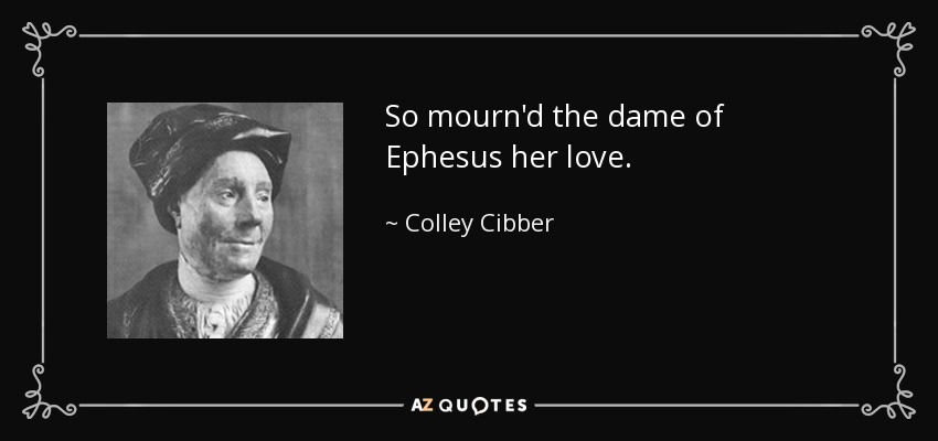 So mourn'd the dame of Ephesus her love. - Colley Cibber