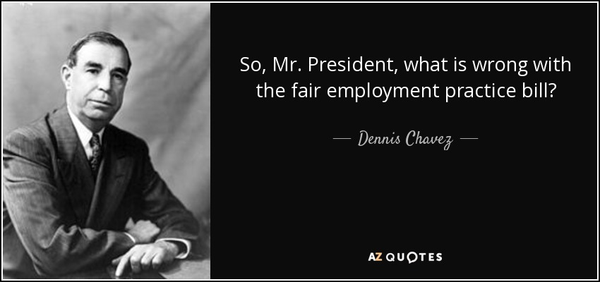 So, Mr. President, what is wrong with the fair employment practice bill? - Dennis Chavez