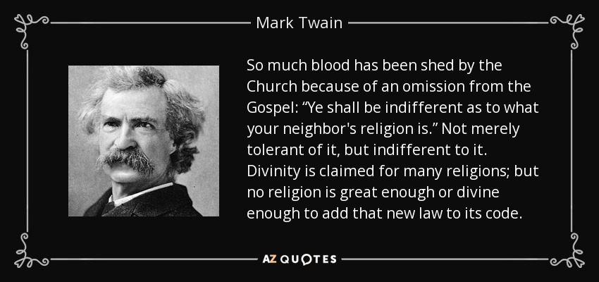 "So much blood has been shed by the Church because of an omission from the Gospel: ""Ye shall be indifferent as to what your neighbor's religion is."" Not merely tolerant of it, but indifferent to it. Divinity is claimed for many religions; but no religion is great enough or divine enough to add that new law to its code. - Mark Twain"