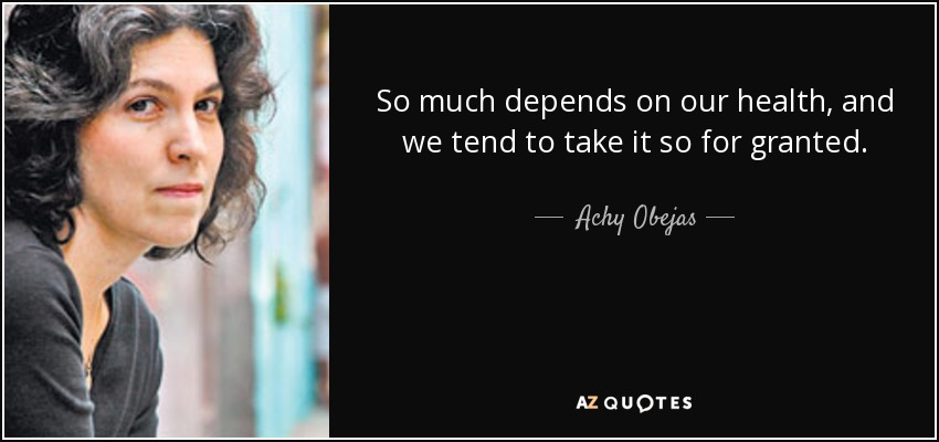 So much depends on our health, and we tend to take it so for granted. - Achy Obejas