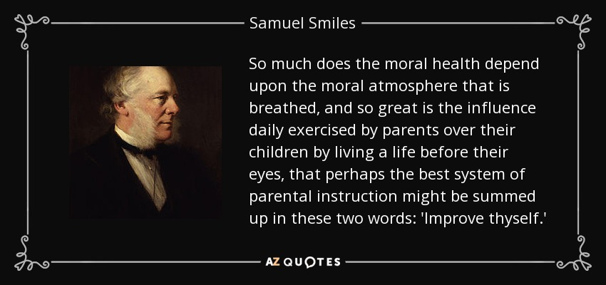 So much does the moral health depend upon the moral atmosphere that is breathed, and so great is the influence daily exercised by parents over their children by living a life before their eyes, that perhaps the best system of parental instruction might be summed up in these two words: 'Improve thyself.' - Samuel Smiles