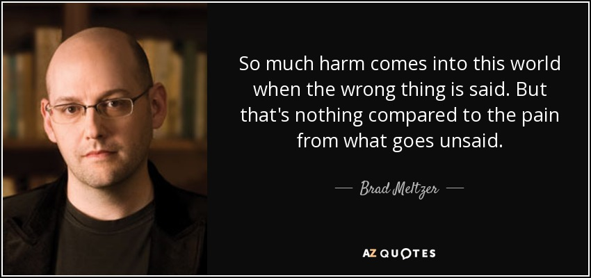 So much harm comes into this world when the wrong thing is said. But that's nothing compared to the pain from what goes unsaid. - Brad Meltzer
