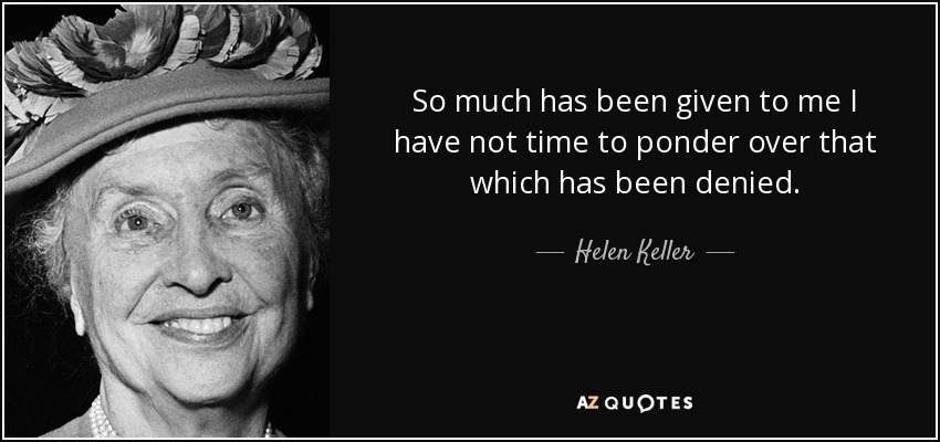 So much has been given to me I have not time to ponder over that which has been denied. - Helen Keller