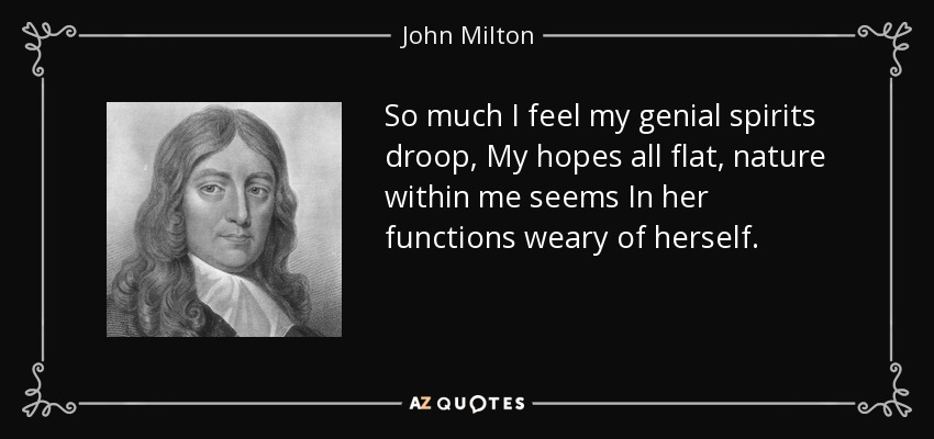 So much I feel my genial spirits droop, My hopes all flat, nature within me seems In her functions weary of herself. - John Milton