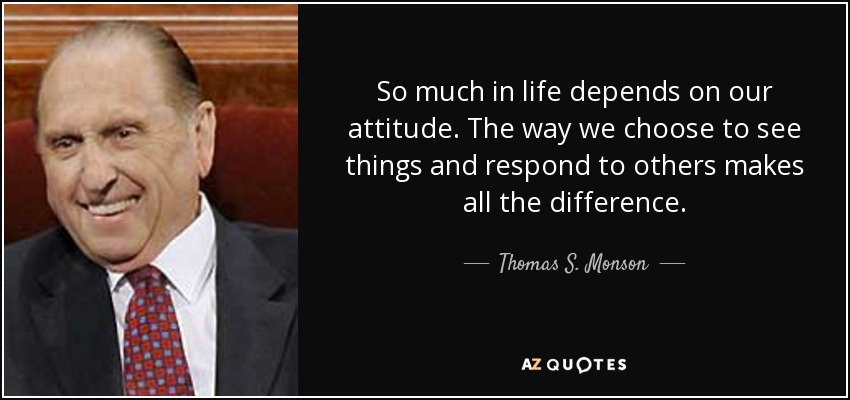 So much in life depends on our attitude. The way we choose to see things and respond to others makes all the difference. - Thomas S. Monson
