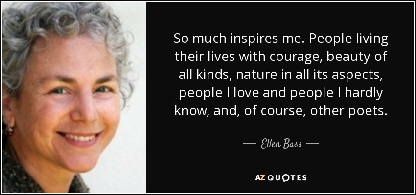So much inspires me. People living their lives with courage, beauty of all kinds, nature in all its aspects, people I love and people I hardly know, and, of course, other poets. - Ellen Bass