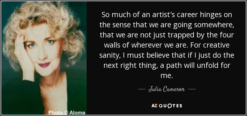 So much of an artist's career hinges on the sense that we are going somewhere, that we are not just trapped by the four walls of wherever we are. For creative sanity, I must believe that if I just do the next right thing, a path will unfold for me. - Julia Cameron