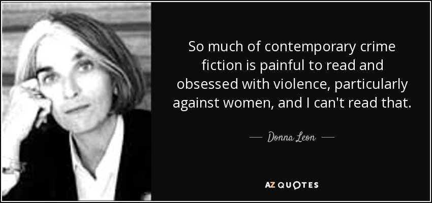 So much of contemporary crime fiction is painful to read and obsessed with violence, particularly against women, and I can't read that. - Donna Leon