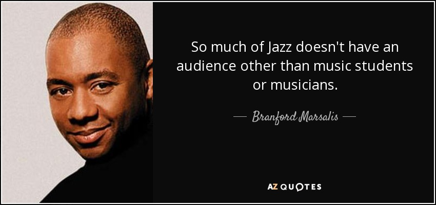 So much of Jazz doesn't have an audience other than music students or musicians. - Branford Marsalis