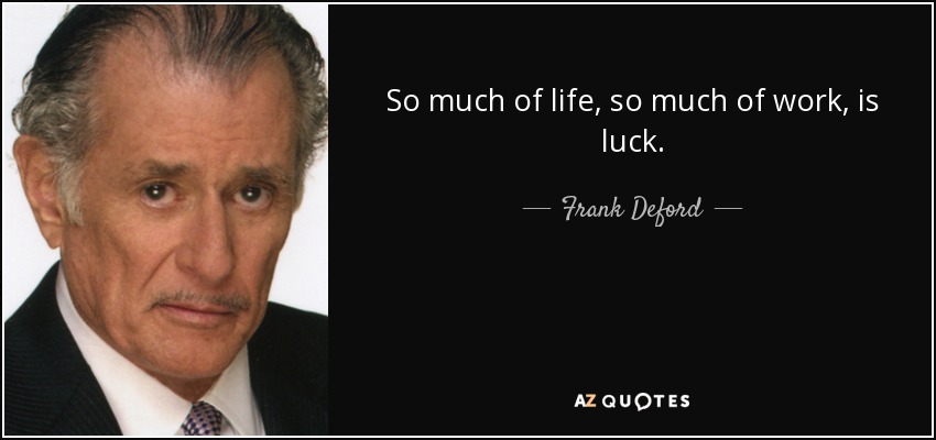 So much of life, so much of work, is luck. - Frank Deford