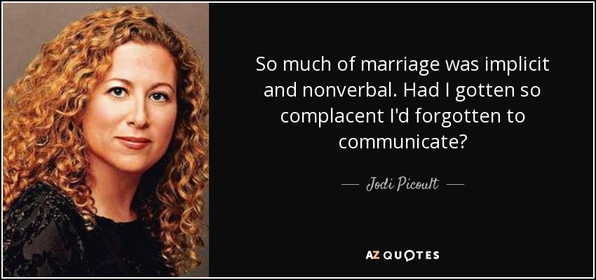 So much of marriage was implicit and nonverbal. Had I gotten so complacent I'd forgotten to communicate? - Jodi Picoult