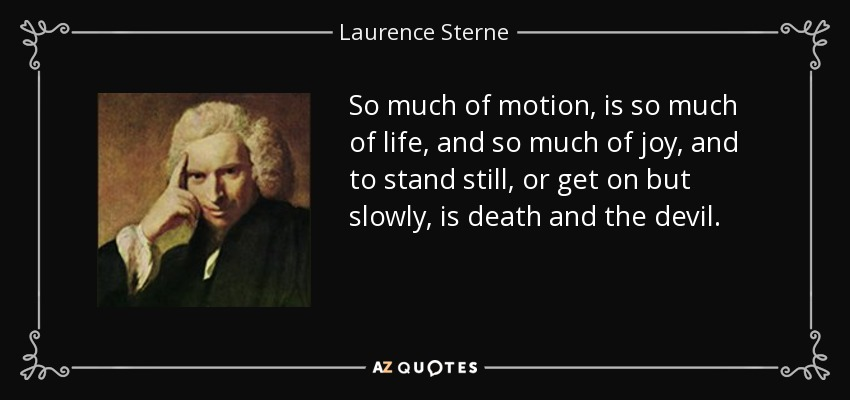 So much of motion, is so much of life, and so much of joy, and to stand still, or get on but slowly, is death and the devil. - Laurence Sterne