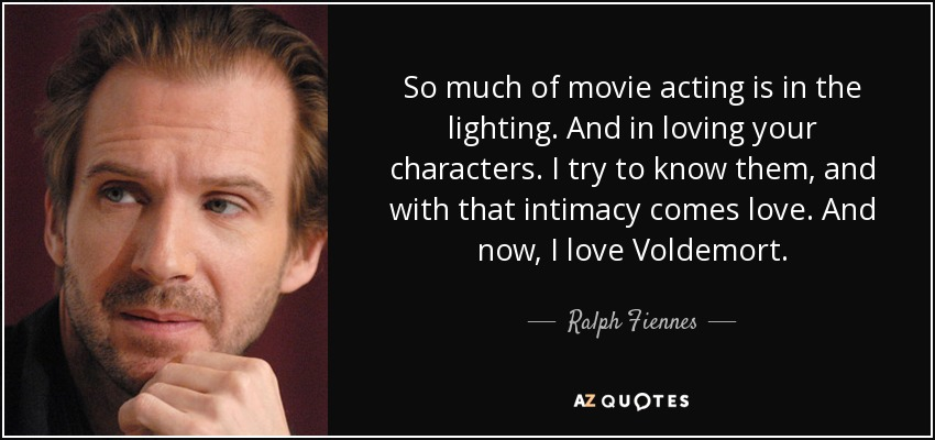 So much of movie acting is in the lighting. And in loving your characters. I try to know them, and with that intimacy comes love. And now, I love Voldemort. - Ralph Fiennes