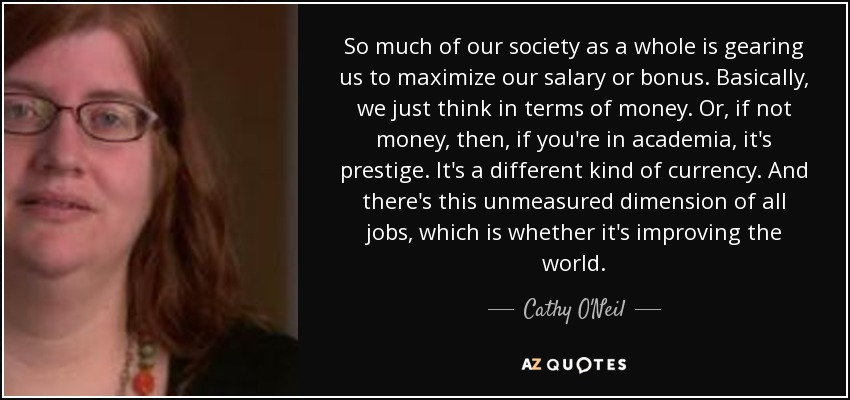 So much of our society as a whole is gearing us to maximize our salary or bonus. Basically, we just think in terms of money. Or, if not money, then, if you're in academia, it's prestige. It's a different kind of currency. And there's this unmeasured dimension of all jobs, which is whether it's improving the world. - Cathy O'Neil