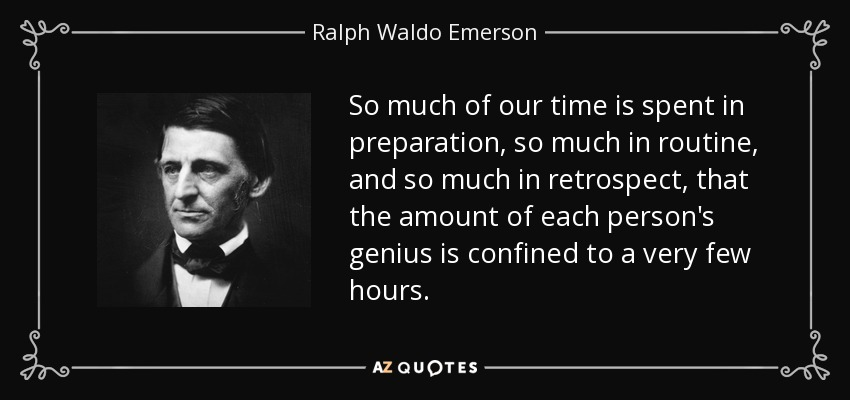 So much of our time is spent in preparation, so much in routine, and so much in retrospect, that the amount of each person's genius is confined to a very few hours. - Ralph Waldo Emerson