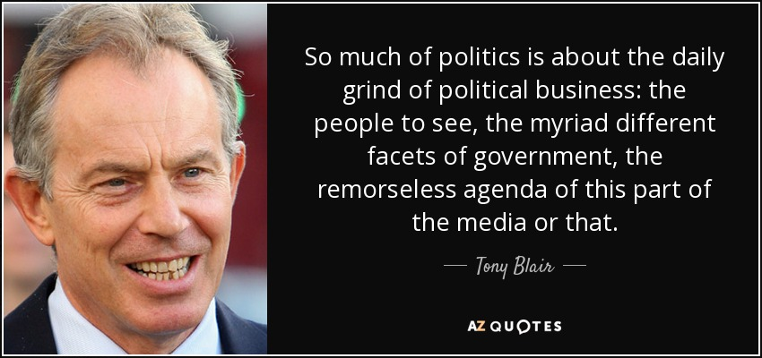 So much of politics is about the daily grind of political business: the people to see, the myriad different facets of government, the remorseless agenda of this part of the media or that. - Tony Blair
