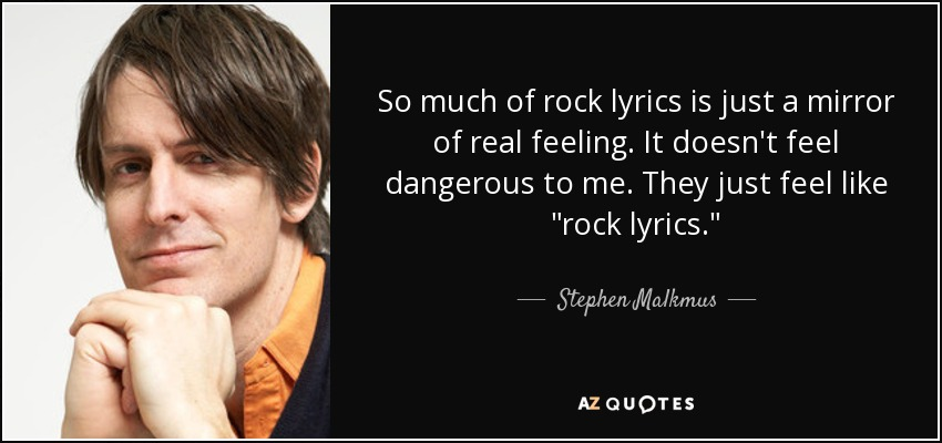So much of rock lyrics is just a mirror of real feeling. It doesn't feel dangerous to me. They just feel like