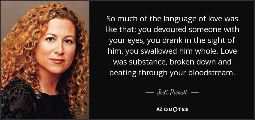So much of the language of love was like that: you devoured someone with your eyes, you drank in the sight of him, you swallowed him whole. Love was substance, broken down and beating through your bloodstream. - Jodi Picoult