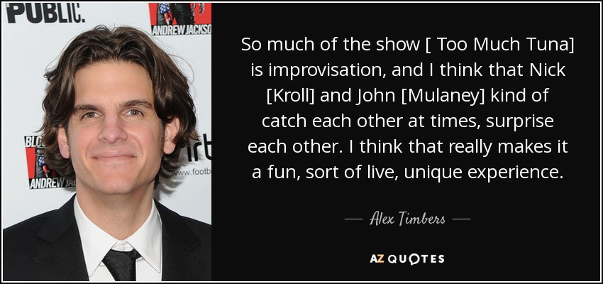 So much of the show [ Too Much Tuna] is improvisation, and I think that Nick [Kroll] and John [Mulaney] kind of catch each other at times, surprise each other. I think that really makes it a fun, sort of live, unique experience. - Alex Timbers