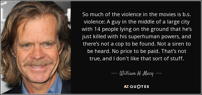 So much of the violence in the movies is b.s. violence: A guy in the middle of a large city with 14 people lying on the ground that he's just killed with his superhuman powers, and there's not a cop to be found. Not a siren to be heard. No price to be paid. That's not true, and I don't like that sort of stuff. - William H. Macy