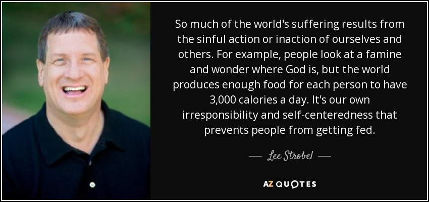 So much of the world's suffering results from the sinful action or inaction of ourselves and others. For example, people look at a famine and wonder where God is, but the world produces enough food for each person to have 3,000 calories a day. It's our own irresponsibility and self-centeredness that prevents people from getting fed. - Lee Strobel