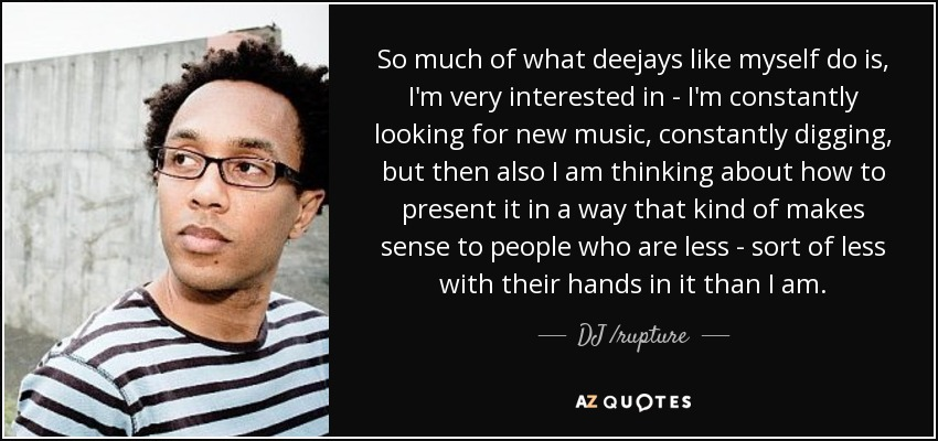 So much of what deejays like myself do is, I'm very interested in - I'm constantly looking for new music, constantly digging, but then also I am thinking about how to present it in a way that kind of makes sense to people who are less - sort of less with their hands in it than I am. - DJ /rupture