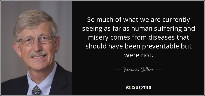 So much of what we are currently seeing as far as human suffering and misery comes from diseases that should have been preventable but were not. - Francis Collins