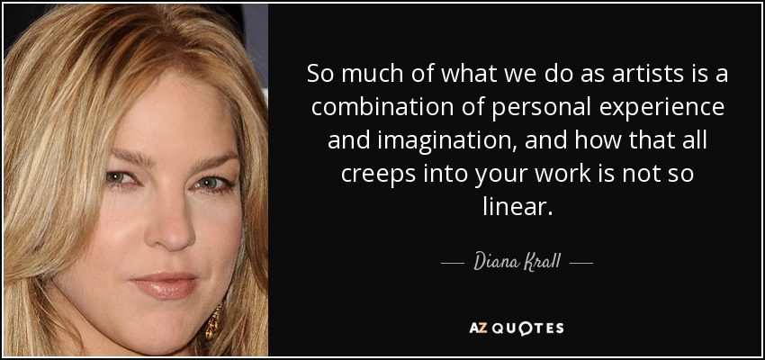 So much of what we do as artists is a combination of personal experience and imagination, and how that all creeps into your work is not so linear. - Diana Krall