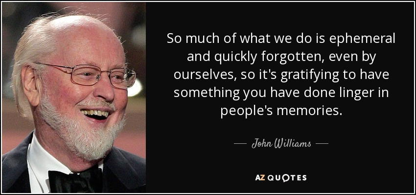 So much of what we do is ephemeral and quickly forgotten, even by ourselves, so it's gratifying to have something you have done linger in people's memories. - John Williams