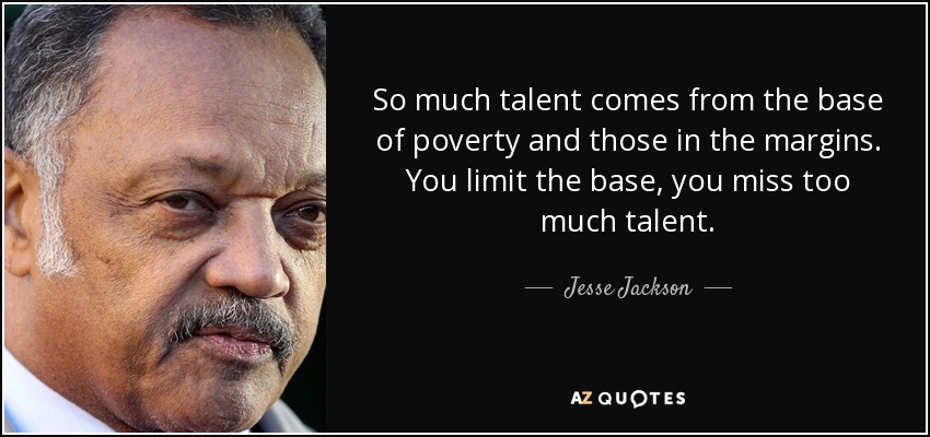 So much talent comes from the base of poverty and those in the margins. You limit the base, you miss too much talent. - Jesse Jackson