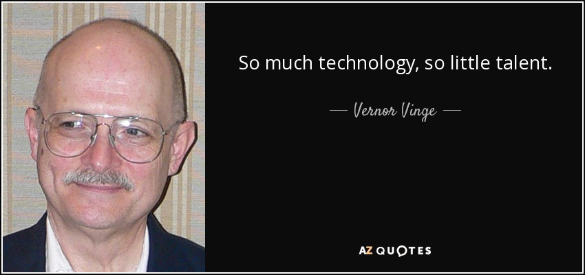 So much technology, so little talent. - Vernor Vinge