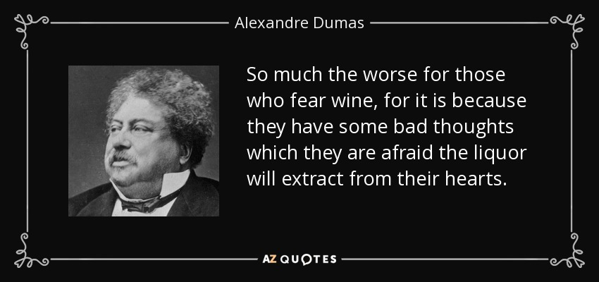 So much the worse for those who fear wine, for it is because they have some bad thoughts which they are afraid the liquor will extract from their hearts. - Alexandre Dumas