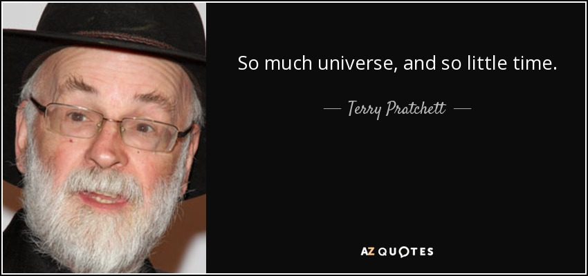 So much universe, and so little time. - Terry Pratchett