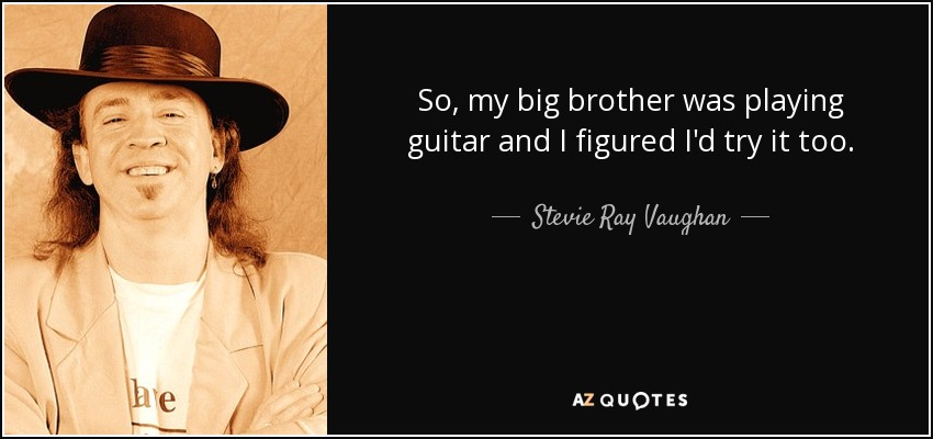 So, my big brother was playing guitar and I figured I'd try it too. - Stevie Ray Vaughan