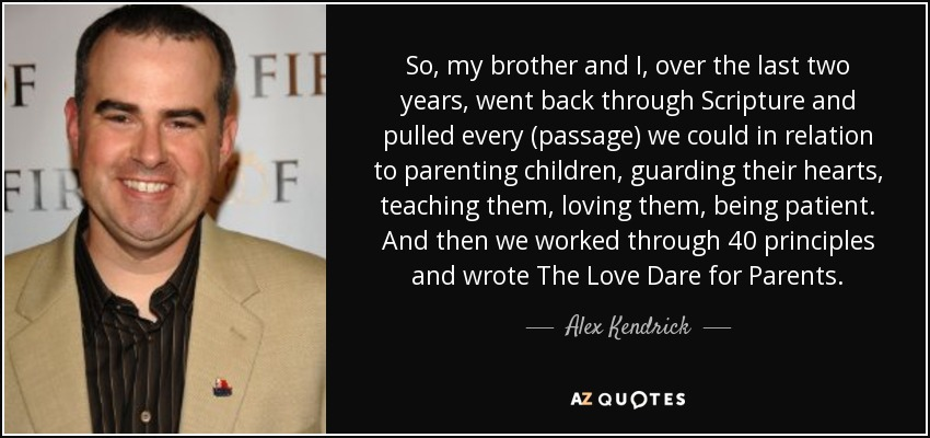 So, my brother and I, over the last two years, went back through Scripture and pulled every (passage) we could in relation to parenting children, guarding their hearts, teaching them, loving them, being patient. And then we worked through 40 principles and wrote The Love Dare for Parents. - Alex Kendrick