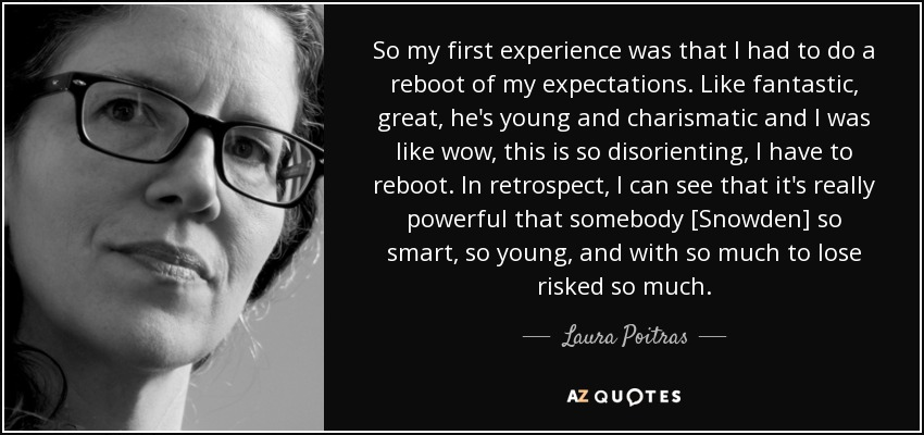 So my first experience was that I had to do a reboot of my expectations. Like fantastic, great, he's young and charismatic and I was like wow, this is so disorienting, I have to reboot. In retrospect, I can see that it's really powerful that somebody [Snowden] so smart, so young, and with so much to lose risked so much. - Laura Poitras