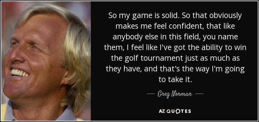 So my game is solid. So that obviously makes me feel confident, that like anybody else in this field, you name them, I feel like I've got the ability to win the golf tournament just as much as they have, and that's the way I'm going to take it. - Greg Norman