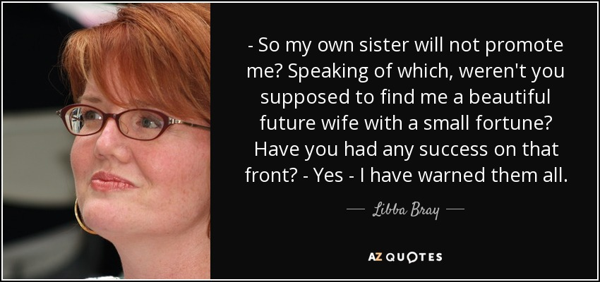 - So my own sister will not promote me? Speaking of which, weren't you supposed to find me a beautiful future wife with a small fortune? Have you had any success on that front? - Yes - I have warned them all. - Libba Bray