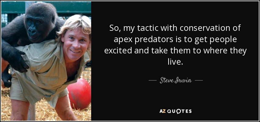 So, my tactic with conservation of apex predators is to get people excited and take them to where they live. - Steve Irwin