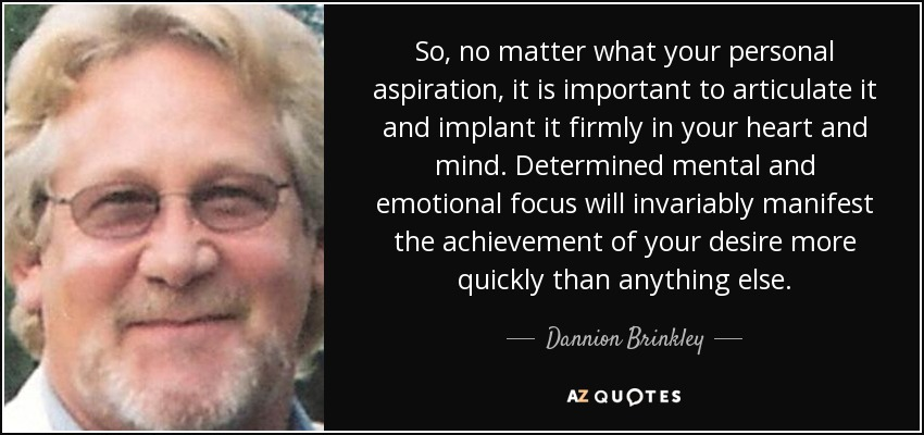 So, no matter what your personal aspiration, it is important to articulate it and implant it firmly in your heart and mind. Determined mental and emotional focus will invariably manifest the achievement of your desire more quickly than anything else. - Dannion Brinkley