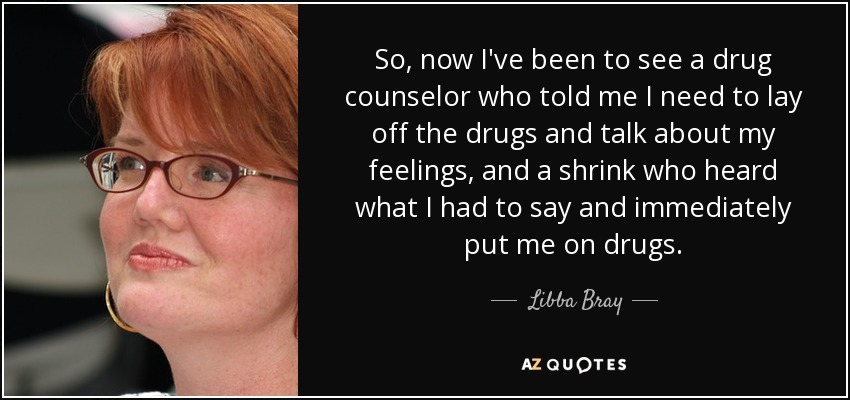 So, now I've been to see a drug counselor who told me I need to lay off the drugs and talk about my feelings, and a shrink who heard what I had to say and immediately put me on drugs. - Libba Bray