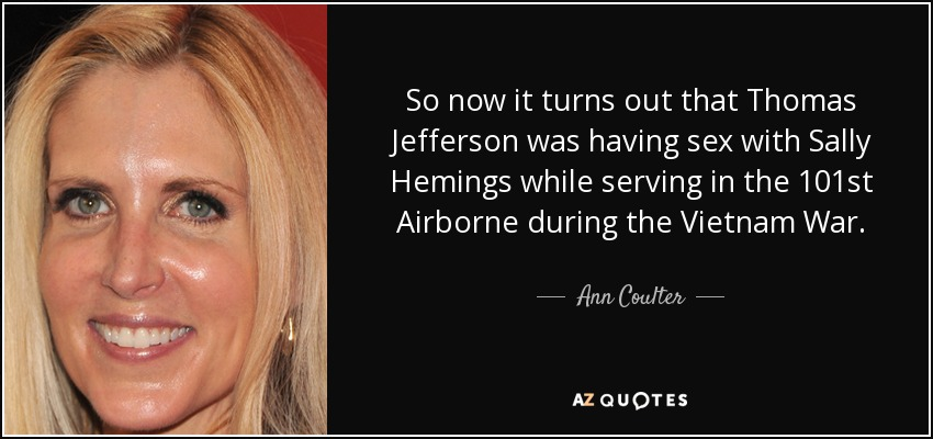 So now it turns out that Thomas Jefferson was having sex with Sally Hemings while serving in the 101st Airborne during the Vietnam War. - Ann Coulter