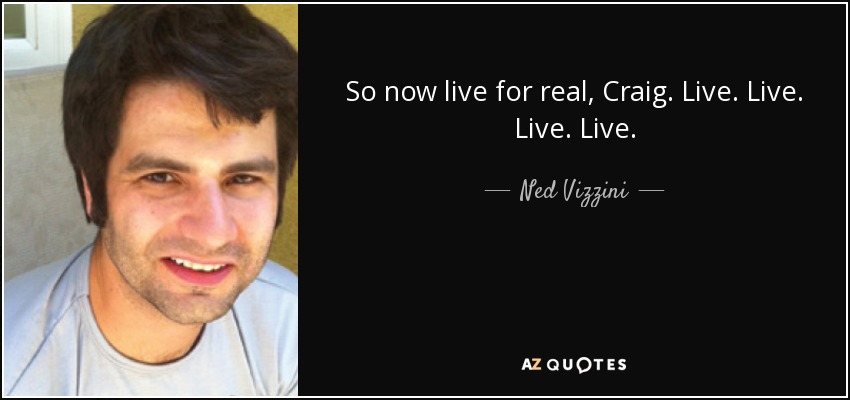 So now live for real, Craig. Live. Live. Live. Live. - Ned Vizzini