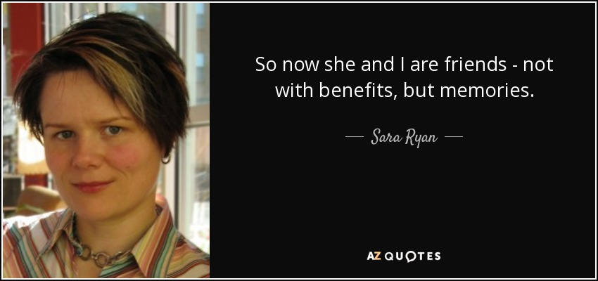 So now she and I are friends - not with benefits, but memories. - Sara Ryan