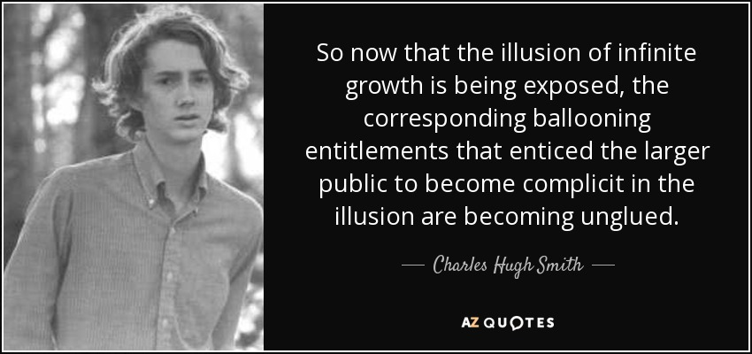 So now that the illusion of infinite growth is being exposed, the corresponding ballooning entitlements that enticed the larger public to become complicit in the illusion are becoming unglued. - Charles Hugh Smith