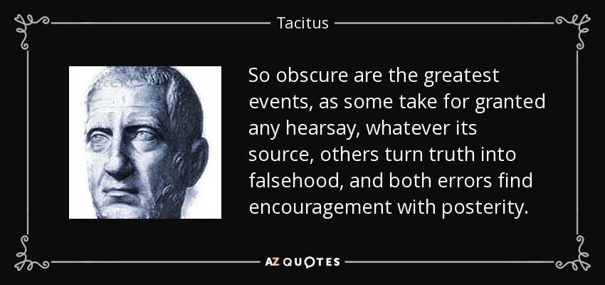 So obscure are the greatest events, as some take for granted any hearsay, whatever its source, others turn truth into falsehood, and both errors find encouragement with posterity. - Tacitus